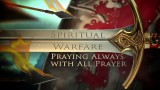 Praying Always With All Prayer, (Spiritual Warefare : Terms of Engament)