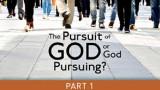 The Pursuit of God, or God Pursuing?  (1)